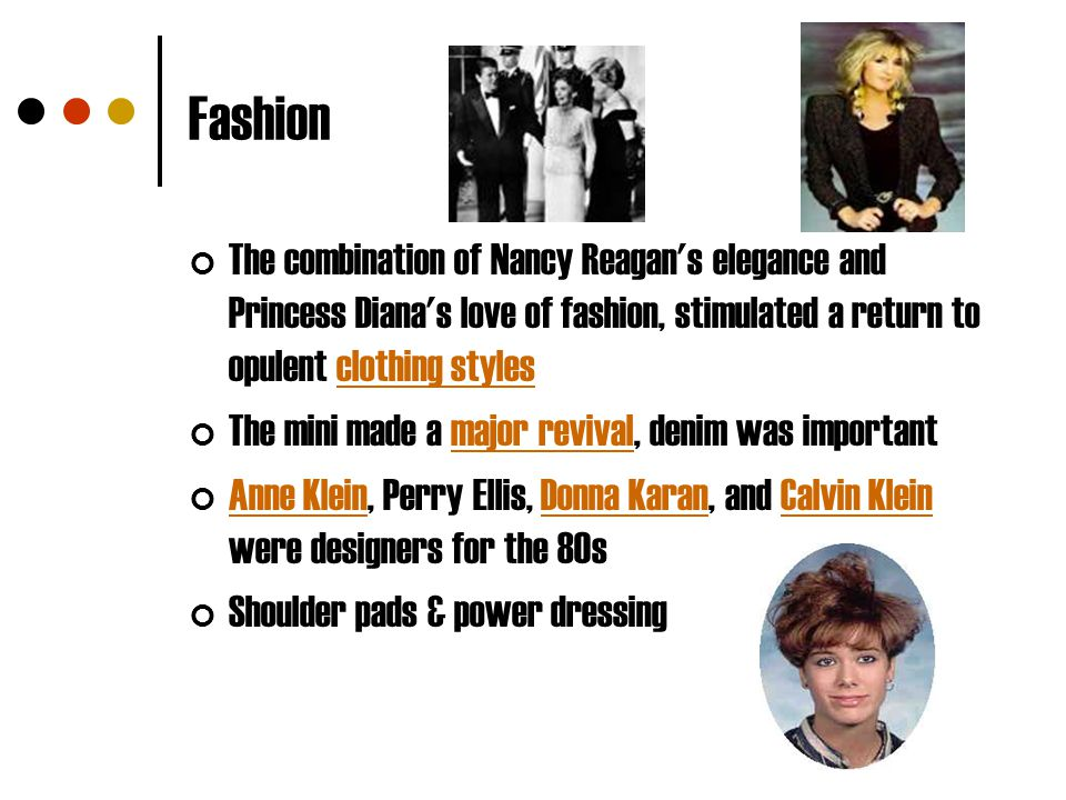 Fashion The combination of Nancy Reagan's elegance and Princess Diana's love of fashion, stimulated a return to opulent clothing stylesclothing styles