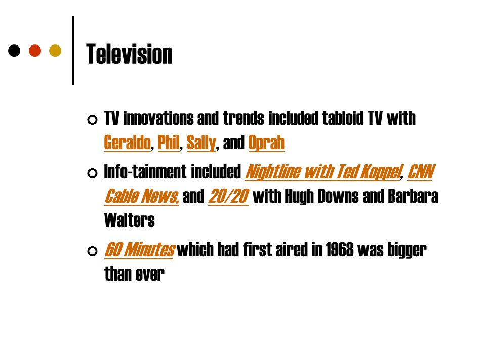Television TV innovations and trends included tabloid TV with Geraldo, Phil, Sally, and Oprah GeraldoPhilSallyOprah Info-tainment included Nightline w