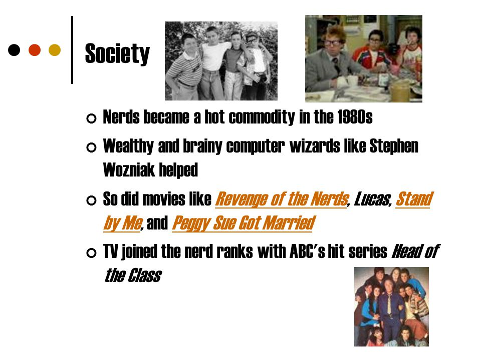 Society Nerds became a hot commodity in the 1980s Wealthy and brainy computer wizards like Stephen Wozniak helped So did movies like Revenge of the Ne