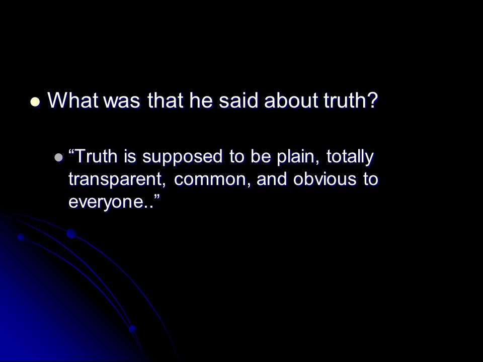 "What was that he said about truth? What was that he said about truth? ""Truth is supposed to be plain, totally transparent, common, and obvious to ever"