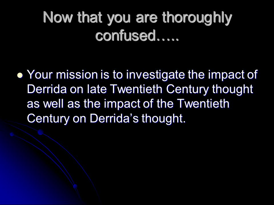Now that you are thoroughly confused….. Your mission is to investigate the impact of Derrida on late Twentieth Century thought as well as the impact o