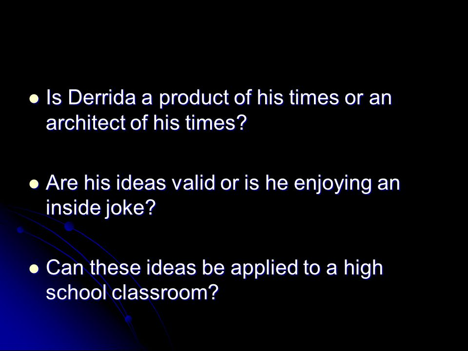 Is Derrida a product of his times or an architect of his times? Is Derrida a product of his times or an architect of his times? Are his ideas valid or