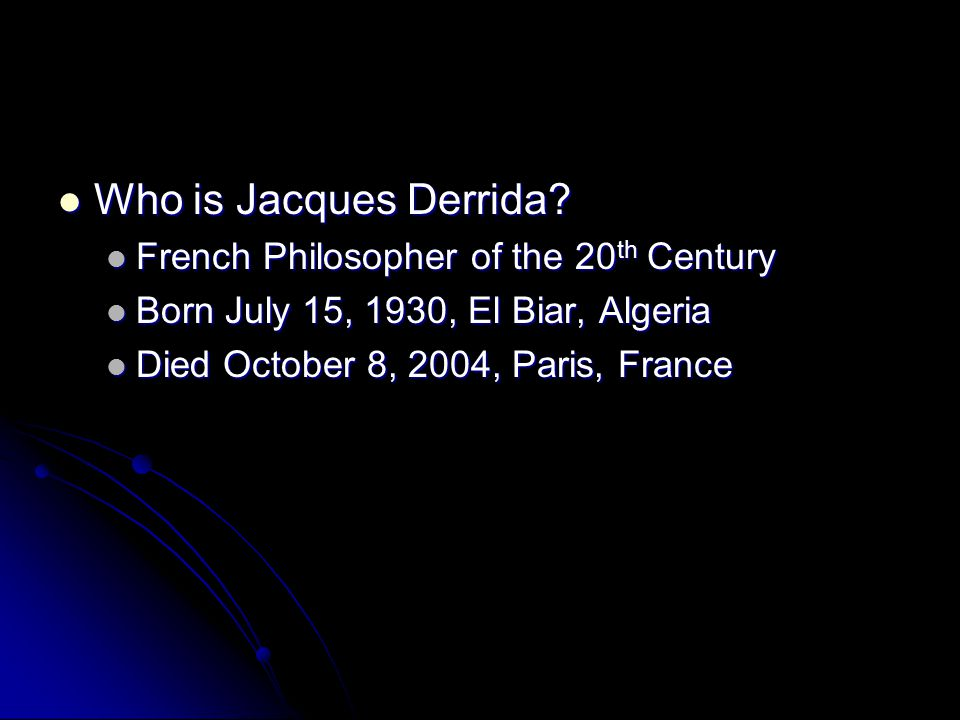 Who is Jacques Derrida? Who is Jacques Derrida? French Philosopher of the 20 th Century French Philosopher of the 20 th Century Born July 15, 1930, El
