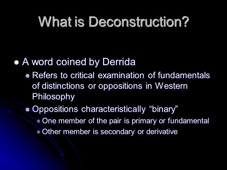 What is Deconstruction? A word coined by Derrida A word coined by Derrida Refers to critical examination of fundamentals of distinctions or opposition