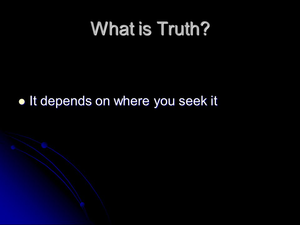 What is Truth? It depends on where you seek it It depends on where you seek it