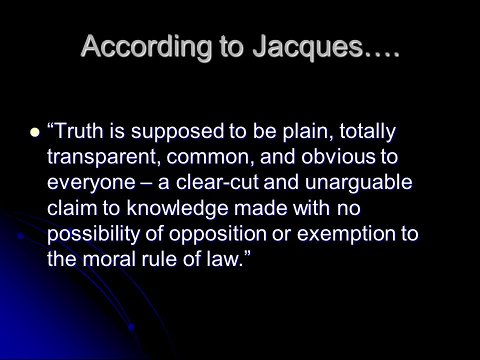 "According to Jacques…. ""Truth is supposed to be plain, totally transparent, common, and obvious to everyone – a clear-cut and unarguable claim to know"