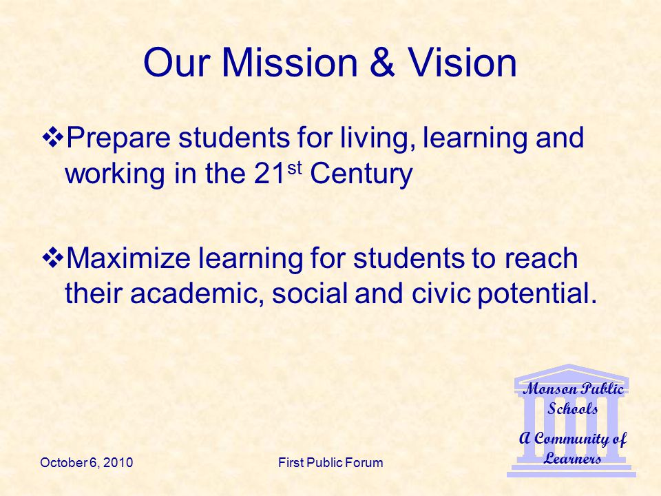 Monson Public Schools A Community of Learners October 6, 2010First Public Forum Our Mission & Vision  Prepare students for living, learning and working in the 21 st Century  Maximize learning for students to reach their academic, social and civic potential.