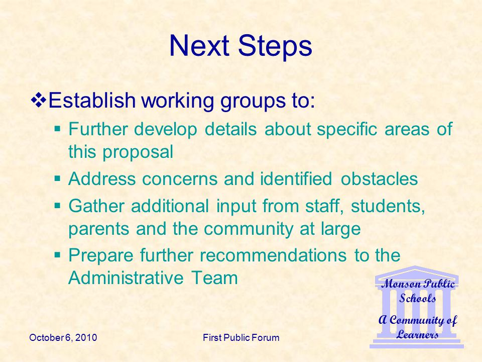 Monson Public Schools A Community of Learners October 6, 2010First Public Forum Next Steps  Establish working groups to:  Further develop details about specific areas of this proposal  Address concerns and identified obstacles  Gather additional input from staff, students, parents and the community at large  Prepare further recommendations to the Administrative Team