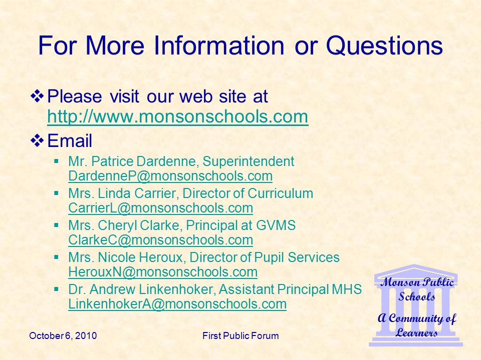 Monson Public Schools A Community of Learners October 6, 2010First Public Forum For More Information or Questions  Please visit our web site at http://www.monsonschools.com http://www.monsonschools.com  Email  Mr.