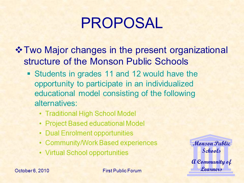 Monson Public Schools A Community of Learners October 6, 2010First Public Forum PROPOSAL  Two Major changes in the present organizational structure of the Monson Public Schools  Students in grades 11 and 12 would have the opportunity to participate in an individualized educational model consisting of the following alternatives: Traditional High School Model Project Based educational Model Dual Enrolment opportunities Community/Work Based experiences Virtual School opportunities