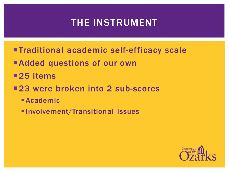  Traditional academic self-efficacy scale  Added questions of our own  25 items  23 were broken into 2 sub-scores  Academic  Involvement/Transitional Issues THE INSTRUMENT