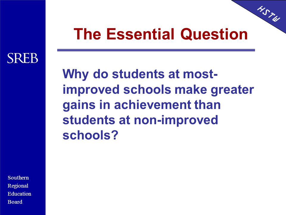Southern Regional Education Board HSTW The Essential Question Why do students at most- improved schools make greater gains in achievement than students at non-improved schools.