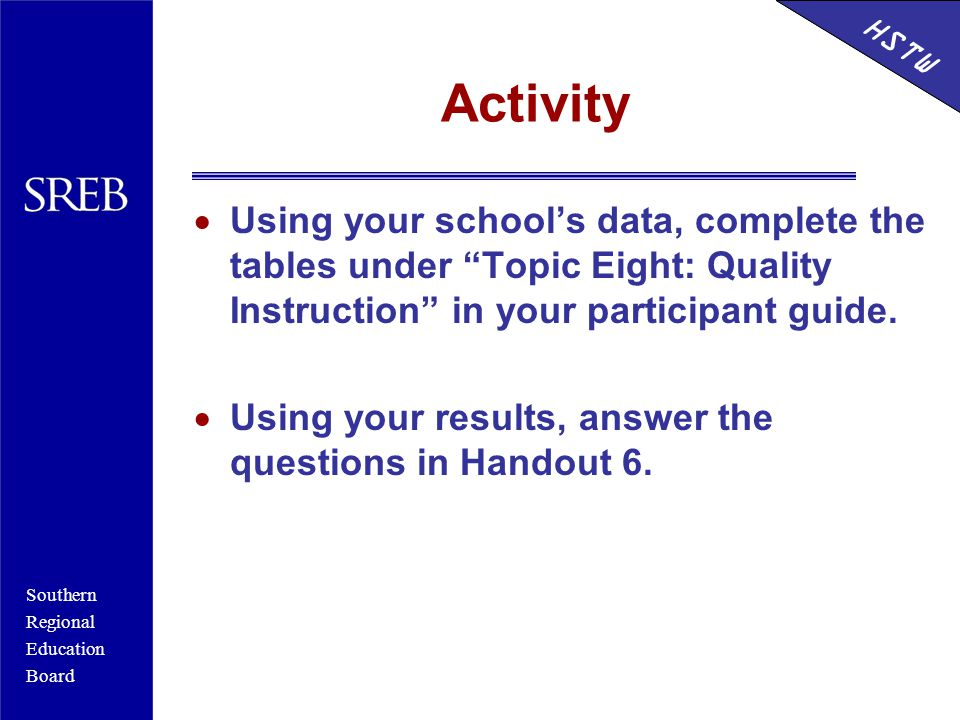 Southern Regional Education Board HSTW Activity  Using your school's data, complete the tables under Topic Eight: Quality Instruction in your participant guide.