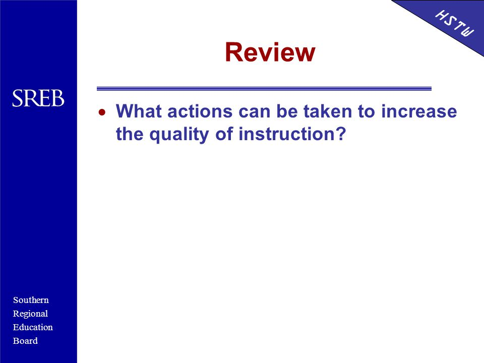 Southern Regional Education Board HSTW Review  What actions can be taken to increase the quality of instruction.