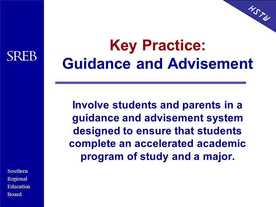 Southern Regional Education Board HSTW Key Practice: Guidance and Advisement Involve students and parents in a guidance and advisement system designed to ensure that students complete an accelerated academic program of study and a major.