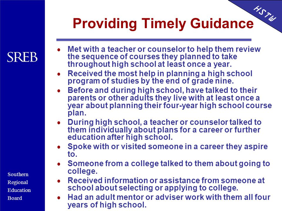 Southern Regional Education Board HSTW Providing Timely Guidance  Met with a teacher or counselor to help them review the sequence of courses they planned to take throughout high school at least once a year.