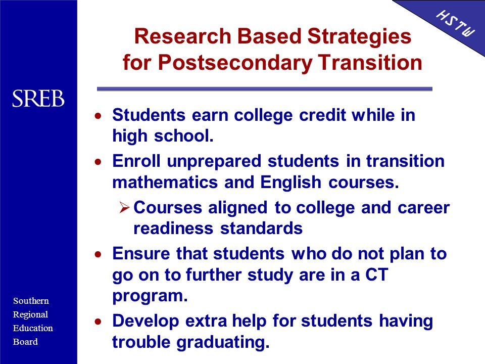 Southern Regional Education Board HSTW Research Based Strategies for Postsecondary Transition  Students earn college credit while in high school.  E