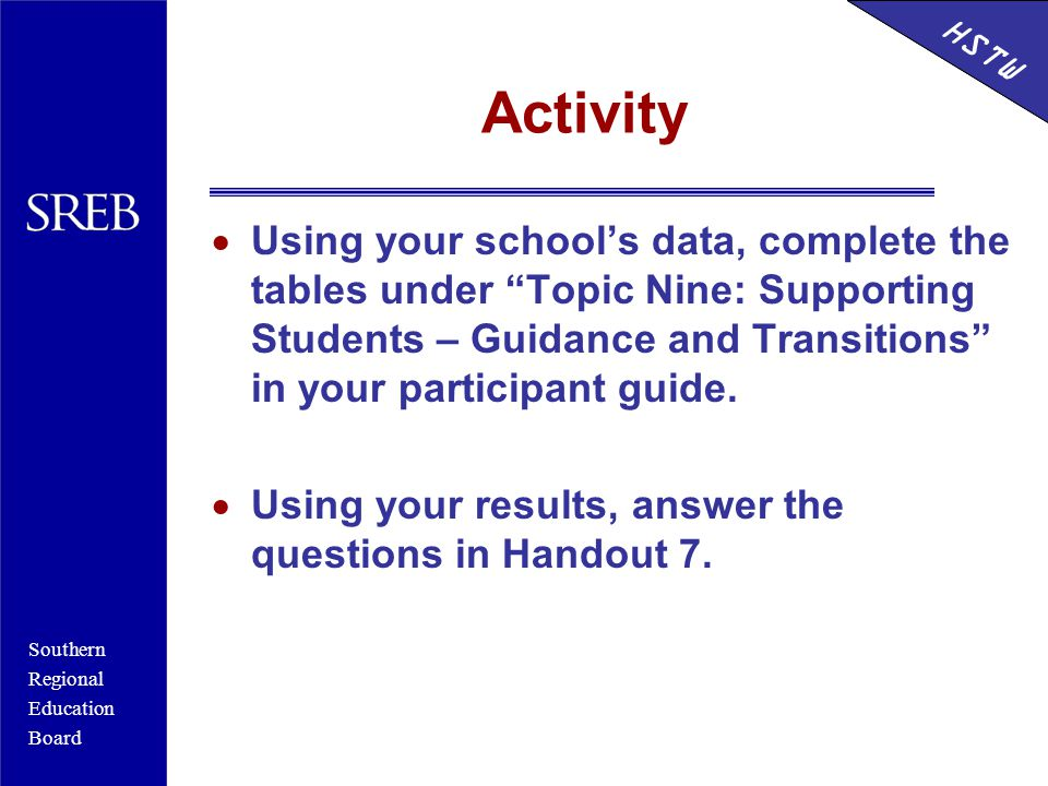 Southern Regional Education Board HSTW Activity  Using your school's data, complete the tables under Topic Nine: Supporting Students – Guidance and Transitions in your participant guide.