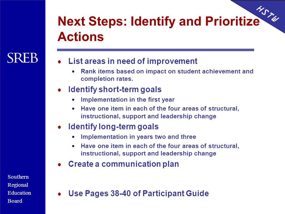 Southern Regional Education Board HSTW Next Steps: Identify and Prioritize Actions  List areas in need of improvement  Rank items based on impact on student achievement and completion rates.