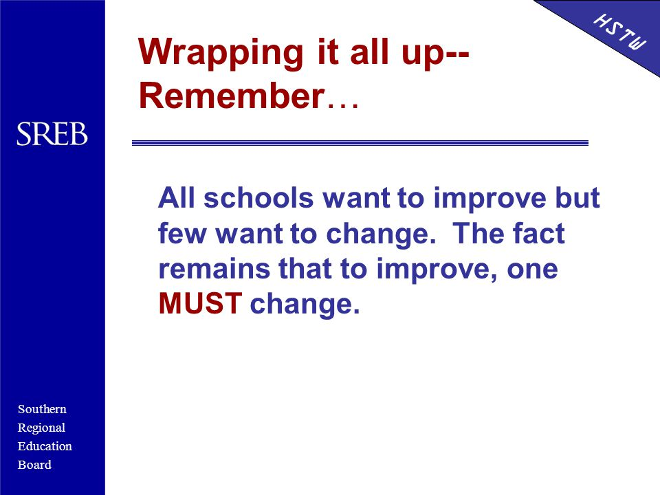 Southern Regional Education Board HSTW Wrapping it all up-- Remember… All schools want to improve but few want to change.
