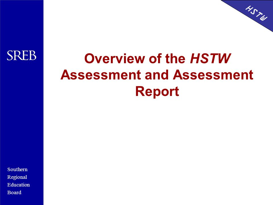 Southern Regional Education Board HSTW Overview of the HSTW Assessment and Assessment Report