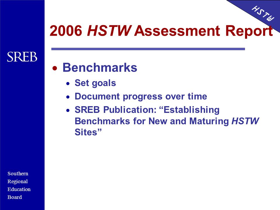 Southern Regional Education Board HSTW 2006 HSTW Assessment Report  Benchmarks  Set goals  Document progress over time  SREB Publication: Establishing Benchmarks for New and Maturing HSTW Sites
