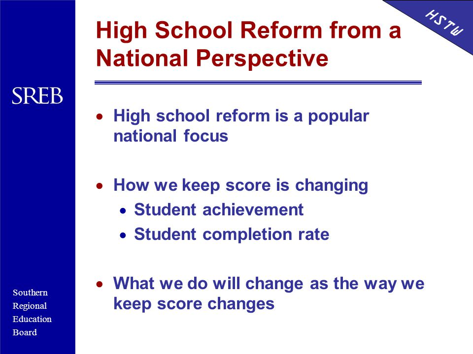 Southern Regional Education Board HSTW High School Reform from a National Perspective  High school reform is a popular national focus  How we keep score is changing  Student achievement  Student completion rate  What we do will change as the way we keep score changes