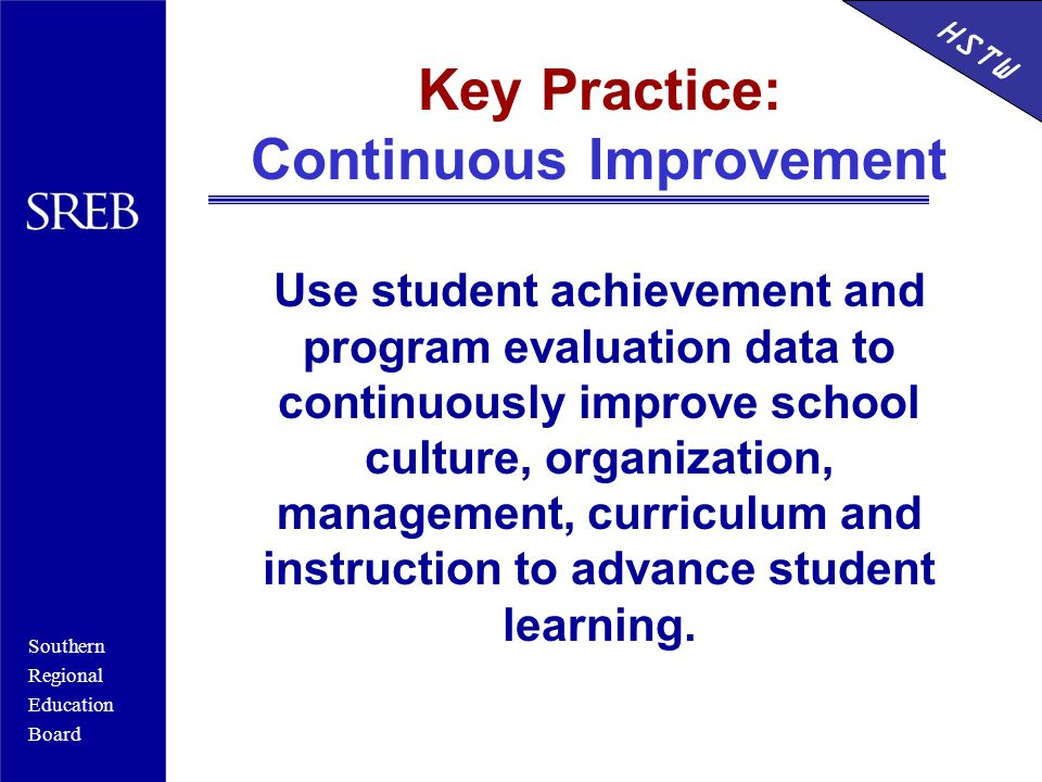 Southern Regional Education Board HSTW Key Practice: Continuous Improvement Use student achievement and program evaluation data to continuously improve school culture, organization, management, curriculum and instruction to advance student learning.