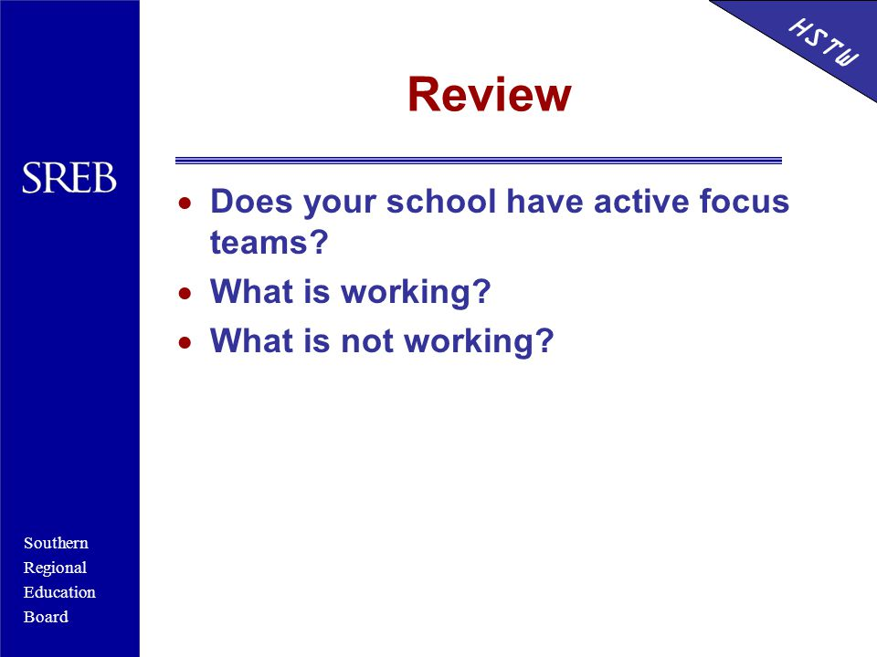 Southern Regional Education Board HSTW Review  Does your school have active focus teams.