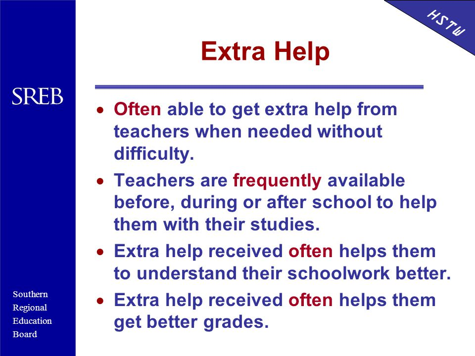 Southern Regional Education Board HSTW Extra Help  Often able to get extra help from teachers when needed without difficulty.