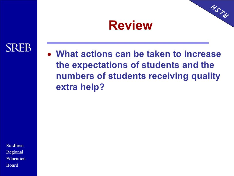 Southern Regional Education Board HSTW Review  What actions can be taken to increase the expectations of students and the numbers of students receiving quality extra help.