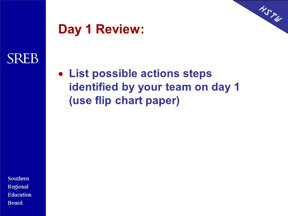 Southern Regional Education Board HSTW Day 1 Review:  List possible actions steps identified by your team on day 1 (use flip chart paper)