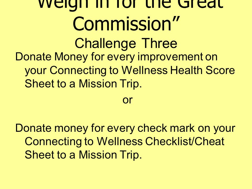 Weigh in for the Great Commission Challenge Three Donate Money for every improvement on your Connecting to Wellness Health Score Sheet to a Mission Trip.