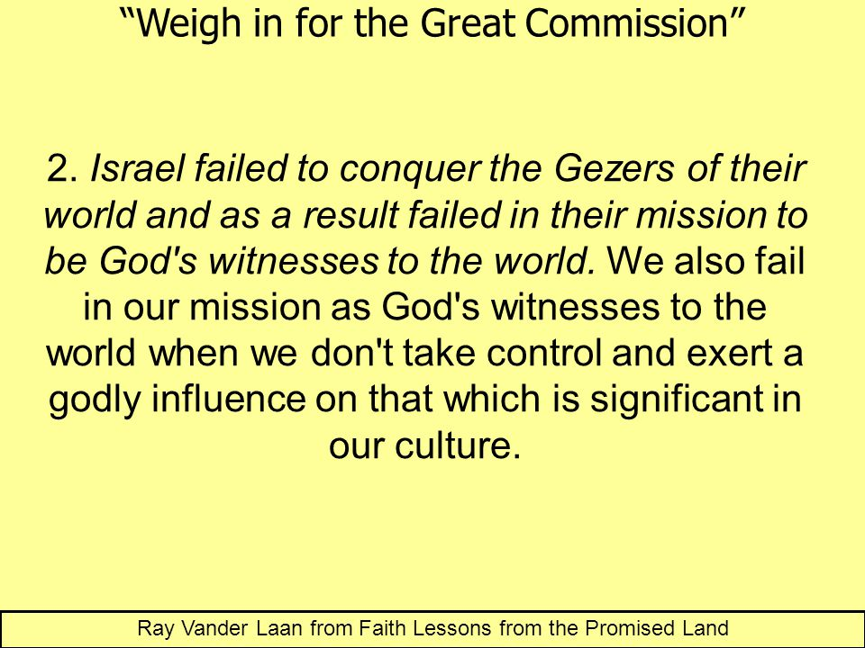2. Israel failed to conquer the Gezers of their world and as a result failed in their mission to be God's witnesses to the world. We also fail in our