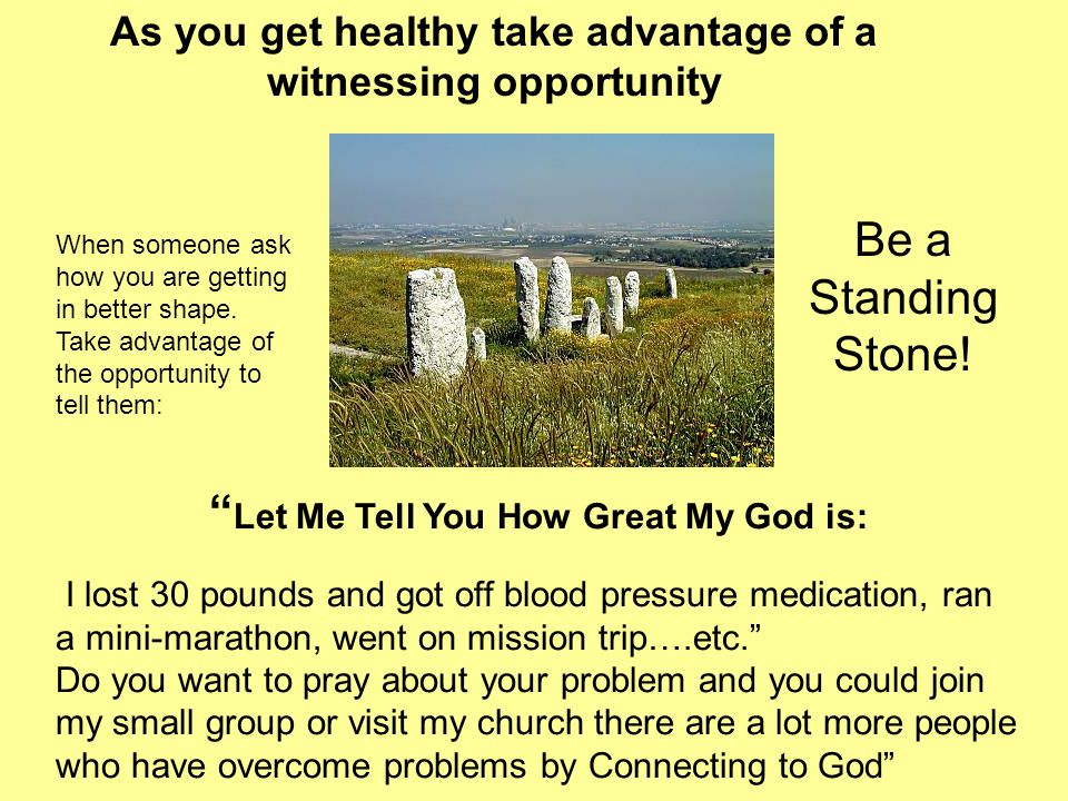 Let Me Tell You How Great My God is: I lost 30 pounds and got off blood pressure medication, ran a mini-marathon, went on mission trip….etc. Do you want to pray about your problem and you could join my small group or visit my church there are a lot more people who have overcome problems by Connecting to God As you get healthy take advantage of a witnessing opportunity Be a Standing Stone.