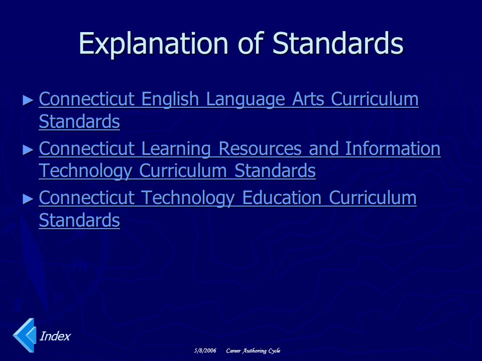 5/8/2006Career Authoring Cycle Explanation of Standards ► Connecticut English Language Arts Curriculum Standards Connecticut English Language Arts Curriculum Standards Connecticut English Language Arts Curriculum Standards ► Connecticut Learning Resources and Information Technology Curriculum Standards Connecticut Learning Resources and Information Technology Curriculum Standards Connecticut Learning Resources and Information Technology Curriculum Standards ► Connecticut Technology Education Curriculum Standards Connecticut Technology Education Curriculum Standards Connecticut Technology Education Curriculum Standards Index