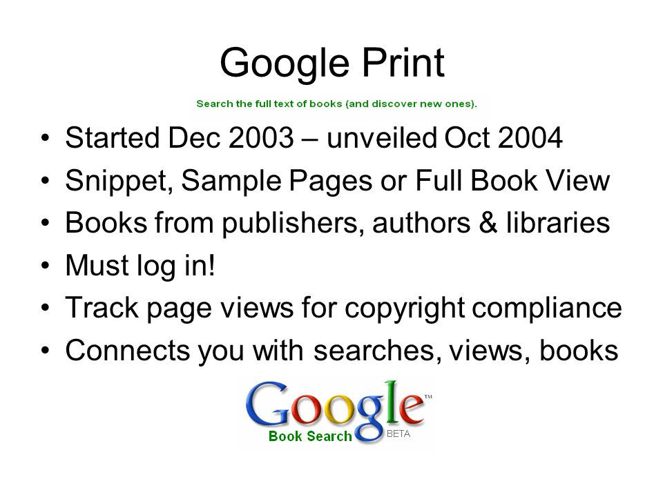 Google Print Started Dec 2003 – unveiled Oct 2004 Snippet, Sample Pages or Full Book View Books from publishers, authors & libraries Must log in.