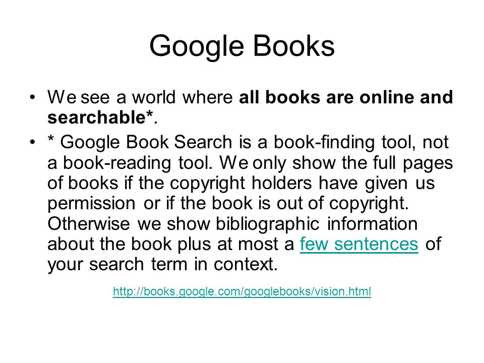 Google Books We see a world where all books are online and searchable*. * Google Book Search is a book-finding tool, not a book-reading tool. We only