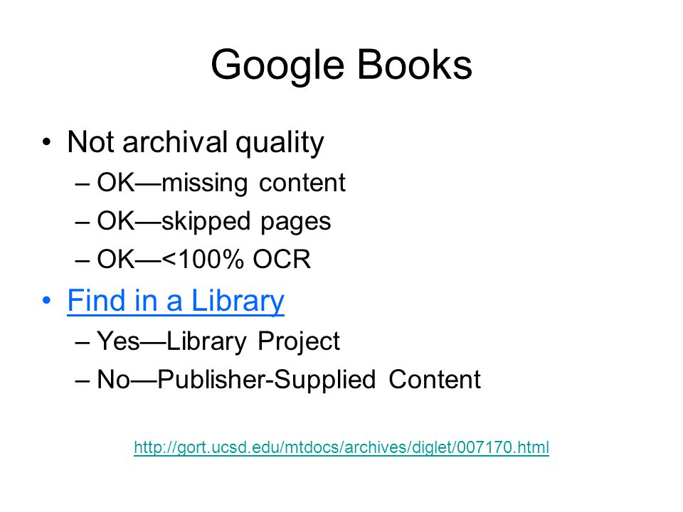 Google Books Not archival quality –OK—missing content –OK—skipped pages –OK—<100% OCR Find in a Library –Yes—Library Project –No—Publisher-Supplied Content http://gort.ucsd.edu/mtdocs/archives/diglet/007170.html