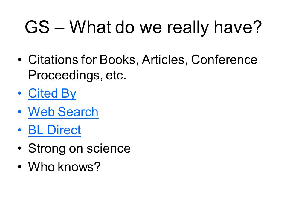 GS – What do we really have? Citations for Books, Articles, Conference Proceedings, etc. Cited By Web Search BL Direct Strong on science Who knows?