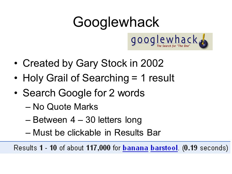 Googlewhack Created by Gary Stock in 2002 Holy Grail of Searching = 1 result Search Google for 2 words –No Quote Marks –Between 4 – 30 letters long –M