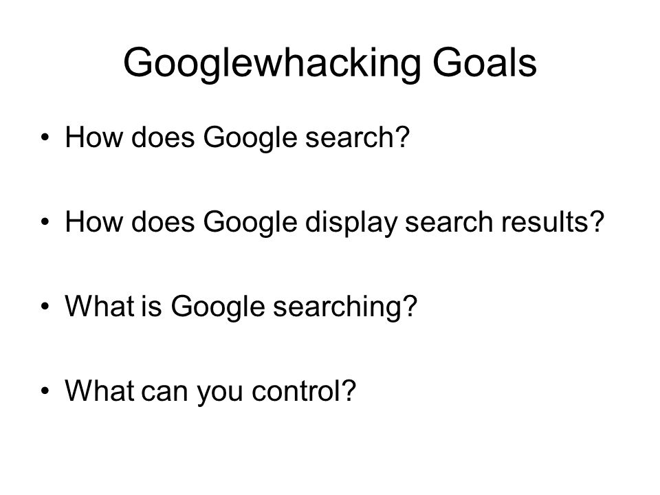 Googlewhacking Goals How does Google search. How does Google display search results.