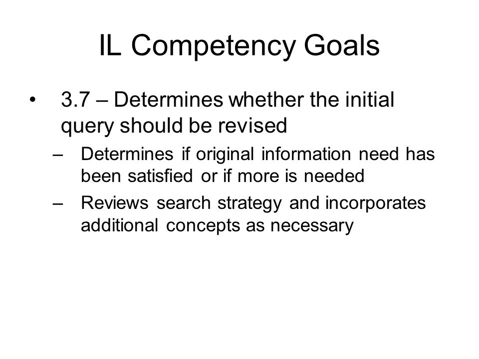 IL Competency Goals 3.7 – Determines whether the initial query should be revised –Determines if original information need has been satisfied or if more is needed –Reviews search strategy and incorporates additional concepts as necessary