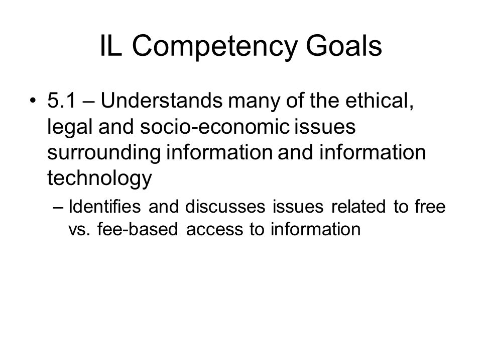 IL Competency Goals 5.1 – Understands many of the ethical, legal and socio-economic issues surrounding information and information technology –Identifies and discusses issues related to free vs.