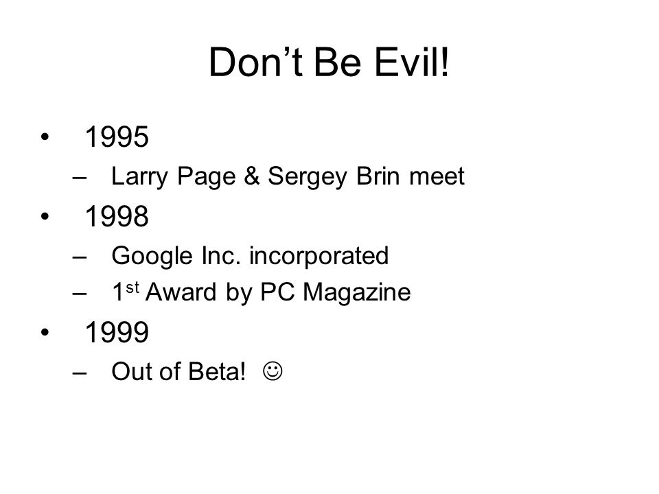 Don't Be Evil! 1995 –Larry Page & Sergey Brin meet 1998 –Google Inc. incorporated –1 st Award by PC Magazine 1999 –Out of Beta!