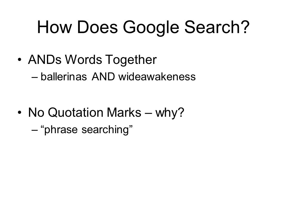 How Does Google Search. ANDs Words Together –ballerinas AND wideawakeness No Quotation Marks – why.