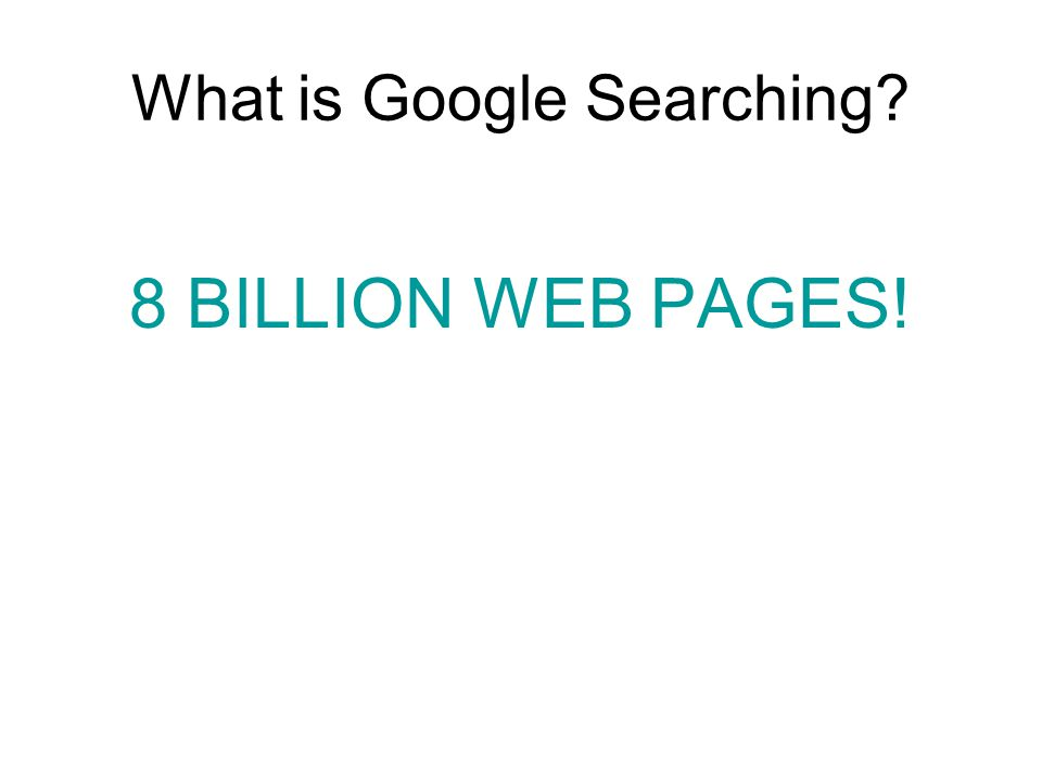 What is Google Searching? 8 BILLION WEB PAGES!