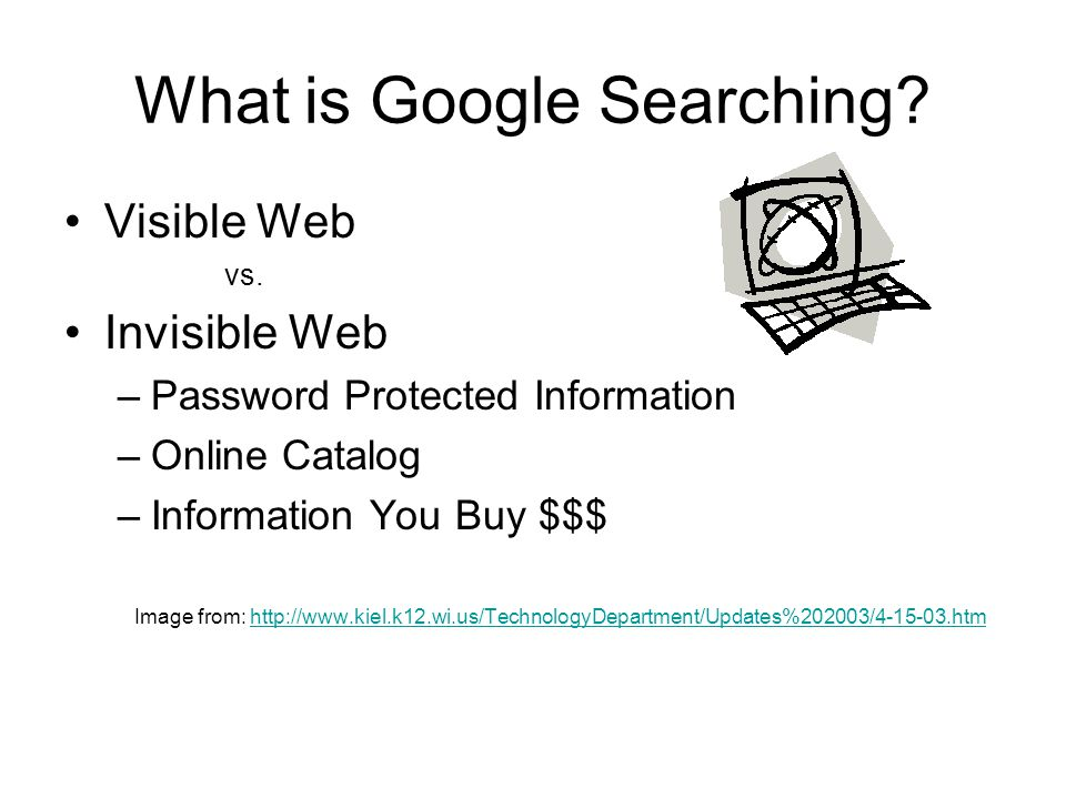 What is Google Searching? Visible Web vs. Invisible Web –Password Protected Information –Online Catalog –Information You Buy $$$ Image from: http://ww