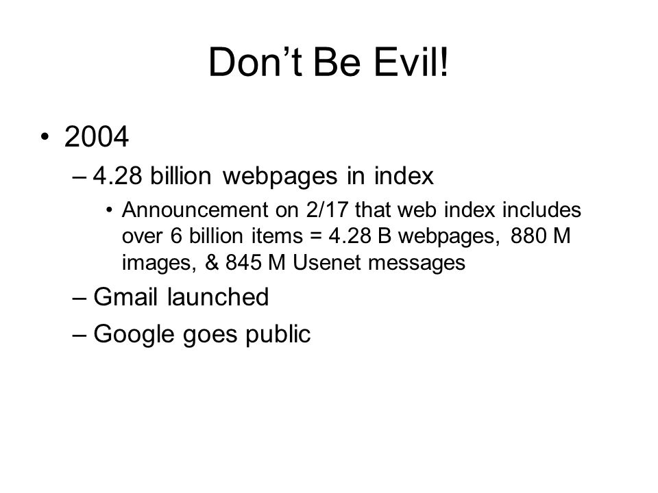Don't Be Evil! 2004 –4.28 billion webpages in index Announcement on 2/17 that web index includes over 6 billion items = 4.28 B webpages, 880 M images,