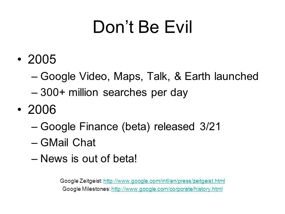 Don't Be Evil 2005 –Google Video, Maps, Talk, & Earth launched –300+ million searches per day 2006 –Google Finance (beta) released 3/21 –GMail Chat –N